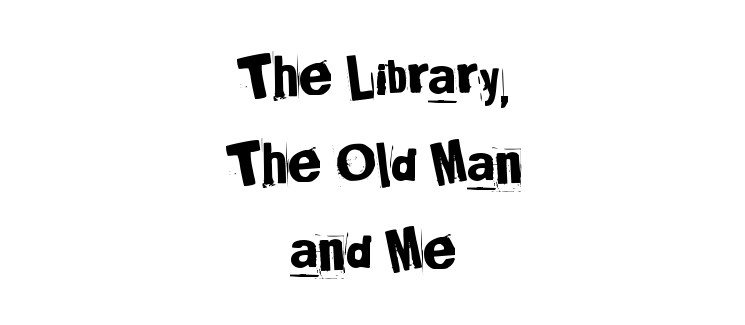 The Library, The Old Man and Me